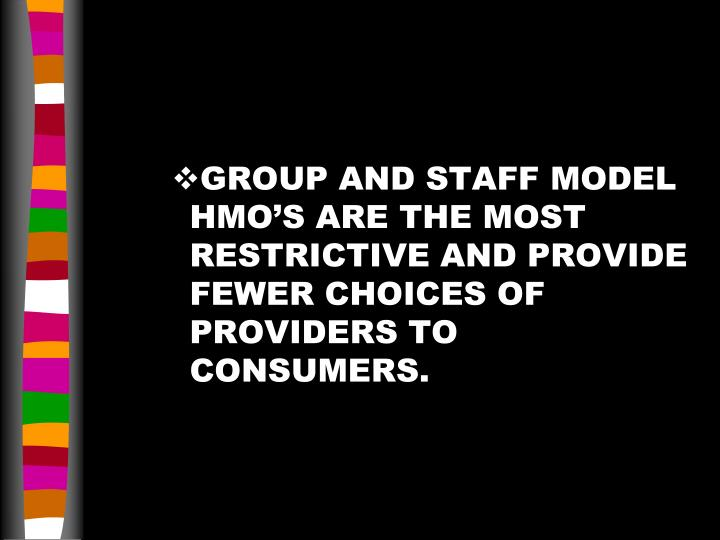 GROUP AND STAFF MODEL HMO'S ARE THE MOST RESTRICTIVE AND PROVIDE FEWER CHOICES OF PROVIDERS TO CONSUMERS.