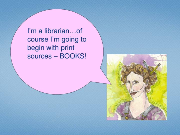 I'm a librarian…of course I'm going to begin with print sources – BOOKS!