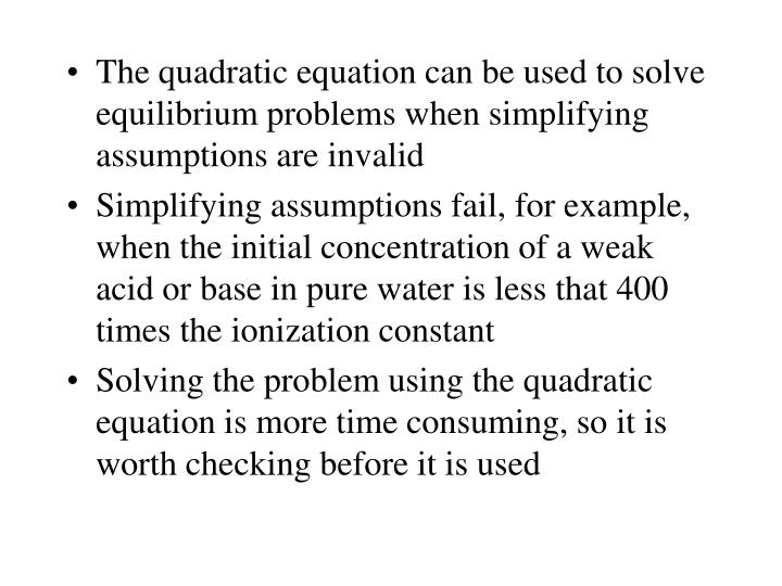 The quadratic equation can be used to solve equilibrium problems when simplifying assumptions are invalid