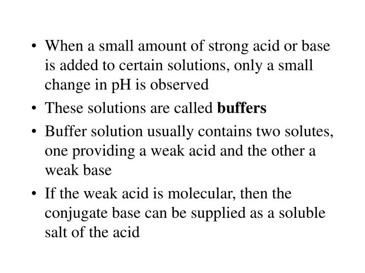 When a small amount of strong acid or base is added to certain solutions, only a small change in pH is observed
