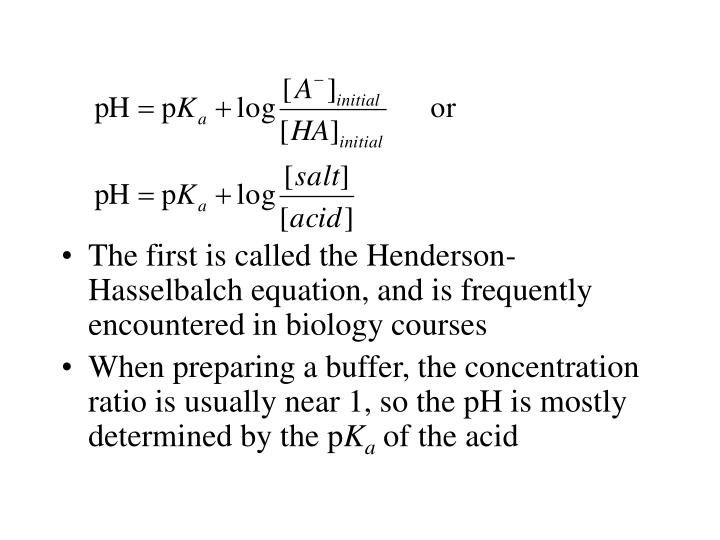 The first is called the Henderson-Hasselbalch equation, and is frequently encountered in biology courses