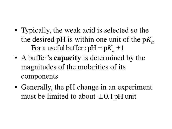 Typically, the weak acid is selected so the the desired pH is within one unit of the p