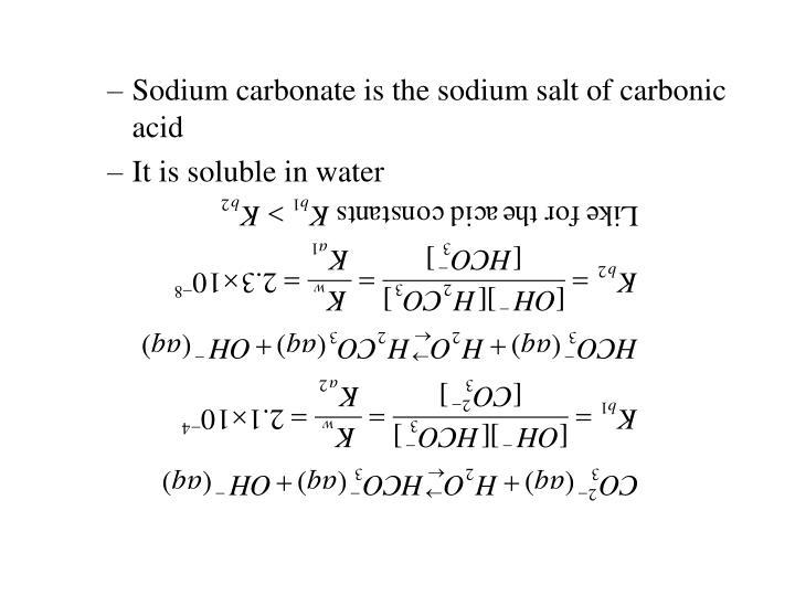 Sodium carbonate is the sodium salt of carbonic acid