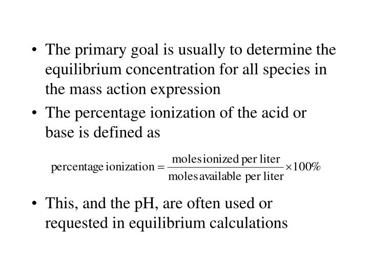 The primary goal is usually to determine the equilibrium concentration for all species in the mass action expression