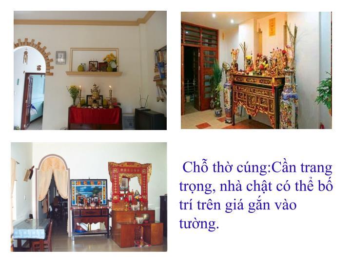 Chỗ thờ cúng:Cần trang trọng, nhà chật có thể bố trí trên giá gắn vào tường.