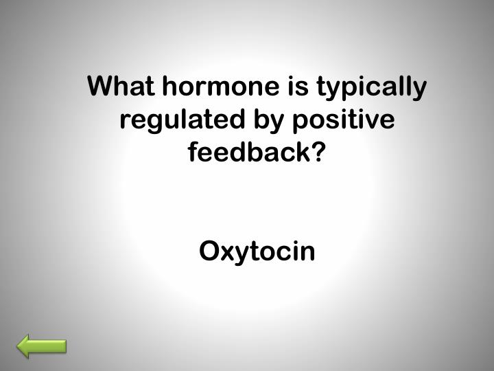 What hormone is typically regulated by positive feedback?