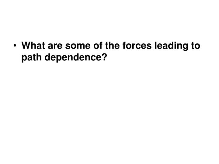 What are some of the forces leading to path dependence?