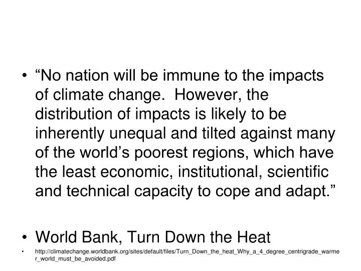 """No nation will be immune to the impacts of climate change.  However, the distribution of impacts is likely to be inherently unequal and tilted against many of the world's poorest regions, which have the least economic, institutional, scientific and technical capacity to cope and adapt."""