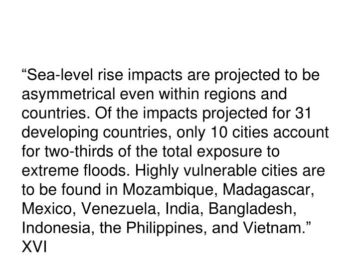 """Sea-level rise impacts are projected to be asymmetrical even within regions and countries. Of the impacts projected for 31 developing countries, only 10 cities account for two-thirds of the total exposure to extreme floods. Highly vulnerable cities are to be found in Mozambique, Madagascar, Mexico, Venezuela, India, Bangladesh, Indonesia, the Philippines, and Vietnam."" XVI"