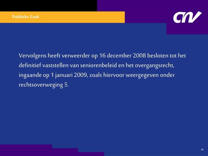 Vervolgens heeft verweerder op 16 december 2008 besloten tot het definitief vaststellen van seniorenbeleid en het overgangsrecht, ingaande op 1 januari 2009, zoals hiervoor weergegeven onder rechtsoverweging 5.