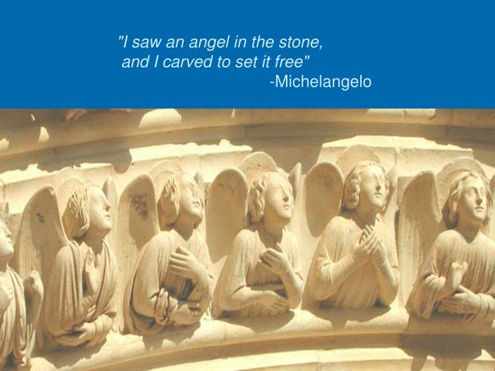 """I saw an angel in the stone,"