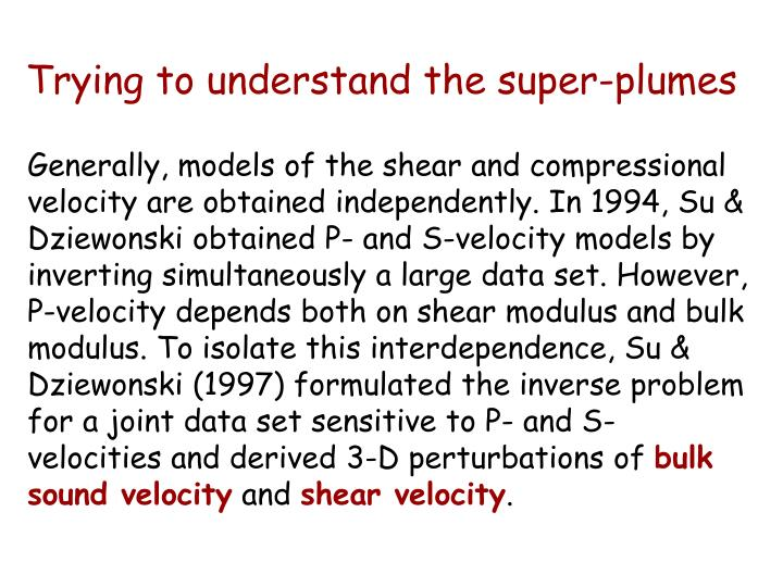 Generally, models of the shear and compressional velocity are obtained independently. In 1994, Su & Dziewonski obtained P- and S-velocity models by inverting simultaneously a large data set. However, P-velocity depends both on shear modulus and bulk modulus. To isolate this interdependence, Su & Dziewonski (1997) formulated the inverse problem for a joint data set sensitive to P- and S-velocities and derived 3-D perturbations of