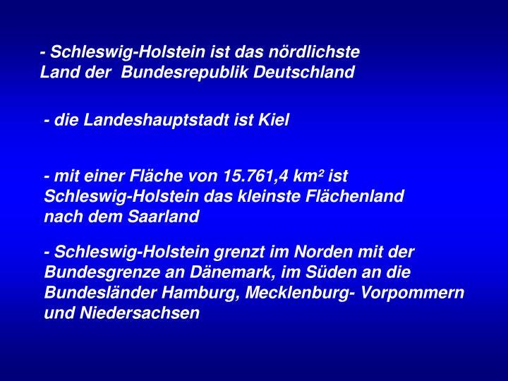 - Schleswig-Holstein ist das nördlichste Land der  Bundesrepublik Deutschland