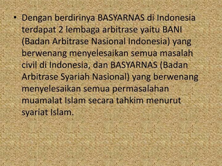 Dengan berdirinya BASYARNAS di Indonesia terdapat 2 lembaga arbitrase yaitu BANI (Badan Arbitrase Nasional Indonesia) yang berwenang menyelesaikan semua masalah civil di Indonesia, dan BASYARNAS (Badan Arbitrase Syariah Nasional) yang berwenang menyelesaikan semua permasalahan muamalat Islam secara tahkim menurut syariat Islam.