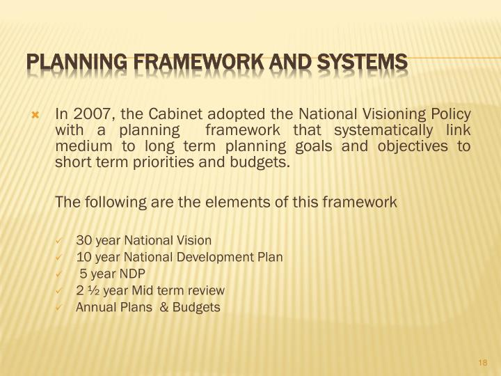 In 2007, the Cabinet adopted the National Visioning Policy with a planning  framework that systematically link medium to long term planning goals and objectives to short term priorities and budgets.