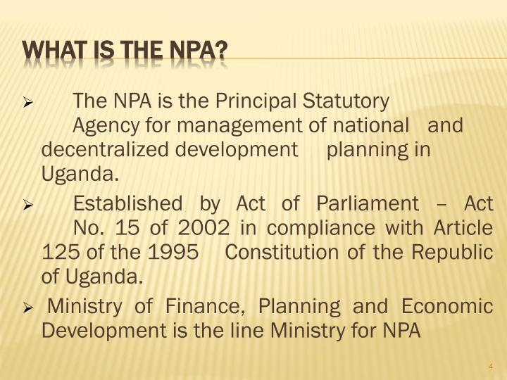 The NPA is the Principal Statutory 	Agency for management of national 	and decentralized development 	planning in Uganda.