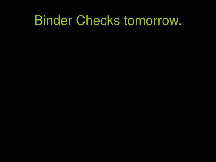 Binder checks tomorrow