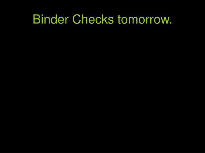 Binder Checks tomorrow.