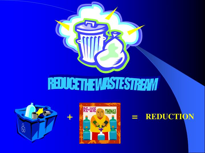 REDUCE THE WASTE STREAM