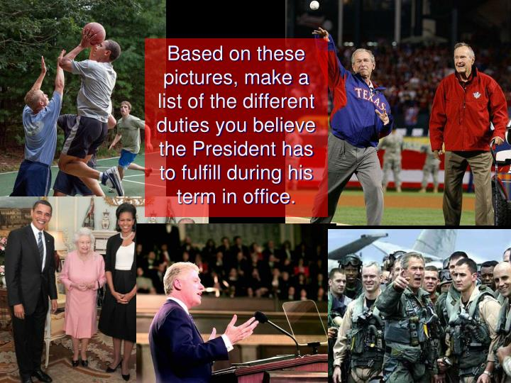 Based on these pictures, make a list of the different duties you believe the President has to fulfill during his term in office.