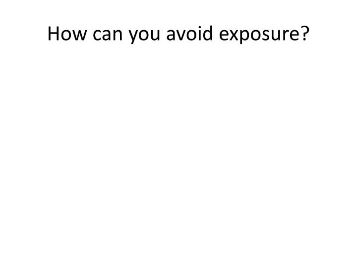 How can you avoid exposure?