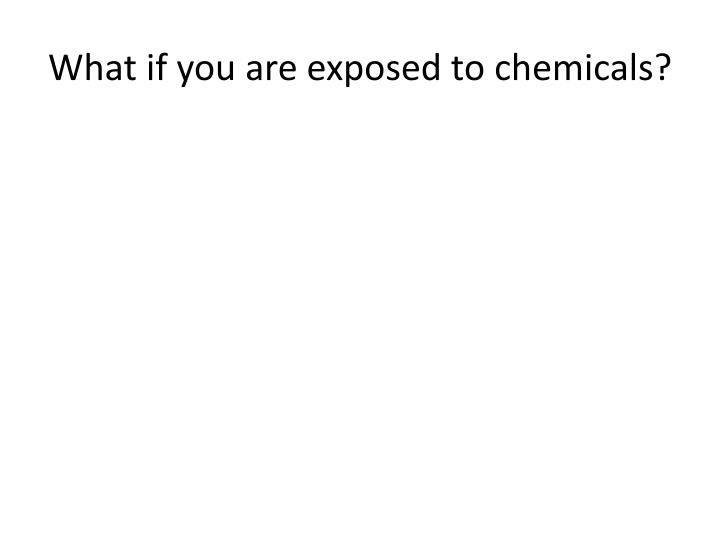 What if you are exposed to chemicals?