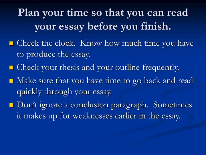 Plan your time so that you can read your essay before you finish.