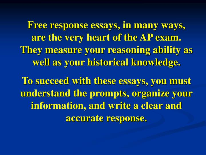 Free response essays, in many ways, are the very heart of the AP exam.  They measure your reasoning ability as well as your historical knowledge.