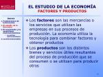 el estudio de la econom a factores y productos