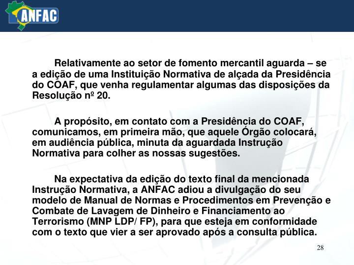 Relativamente ao setor de fomento mercantil aguarda – se a edição de uma Instituição Normativa de alçada da Presidência do COAF, que venha regulamentar algumas das disposições da Resolução nº 20.