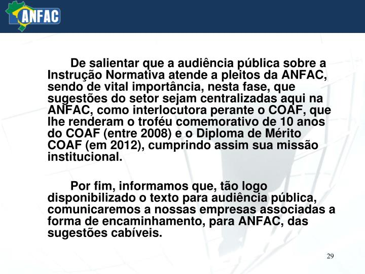 De salientar que a audiência pública sobre a Instrução Normativa atende a pleitos da ANFAC, sendo de vital importância, nesta fase, que sugestões do setor sejam centralizadas aqui na ANFAC, como interlocutora perante o COAF, que lhe renderam o troféu comemorativo de 10 anos do COAF (entre 2008) e o Diploma de Mérito COAF (em 2012), cumprindo assim sua missão institucional.