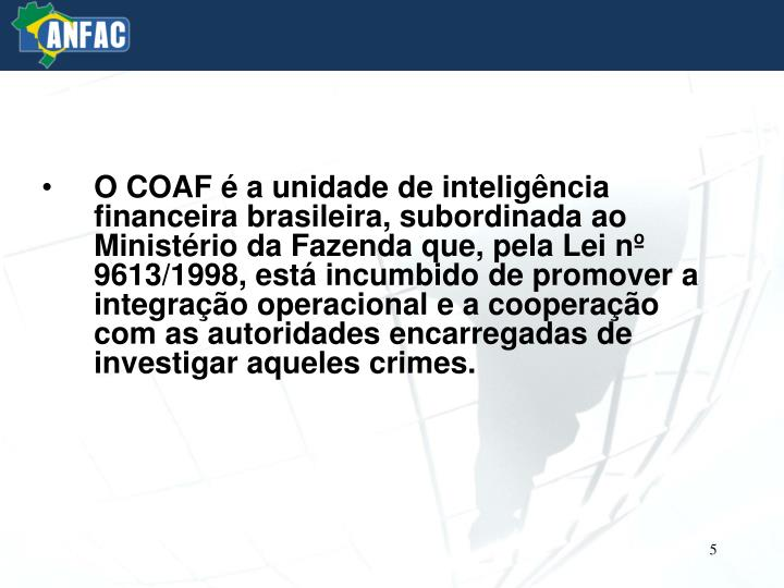 O COAF é a unidade de inteligência financeira brasileira, subordinada ao Ministério da Fazenda que, pela Lei nº 9613/1998, está incumbido de promover a integração operacional e a cooperação com as autoridades encarregadas de investigar aqueles crimes.