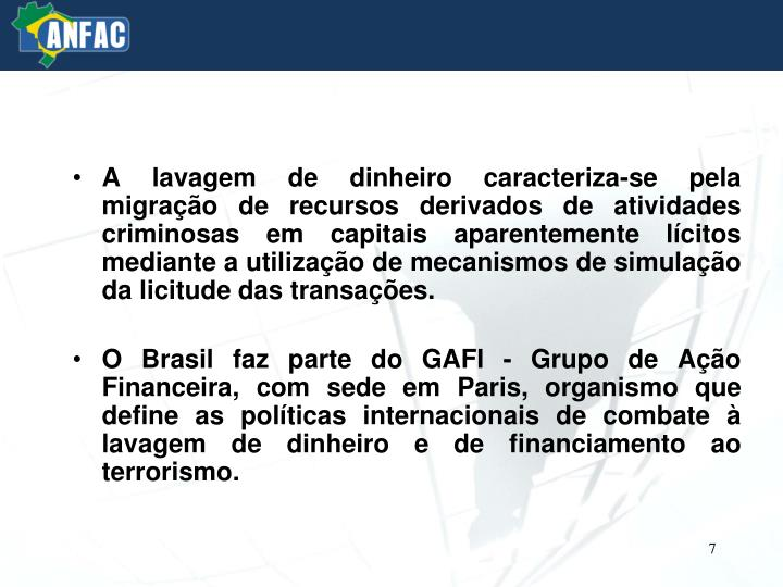 A lavagem de dinheiro caracteriza-se pela migração de recursos derivados de atividades criminosas em capitais aparentemente lícitos mediante a utilização de mecanismos de simulação da licitude das transações.