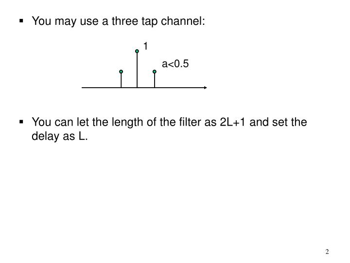 You may use a three tap channel: