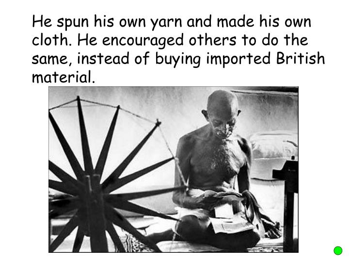 He spun his own yarn and made his own cloth. He encouraged others to do the same, instead of buying imported British material.