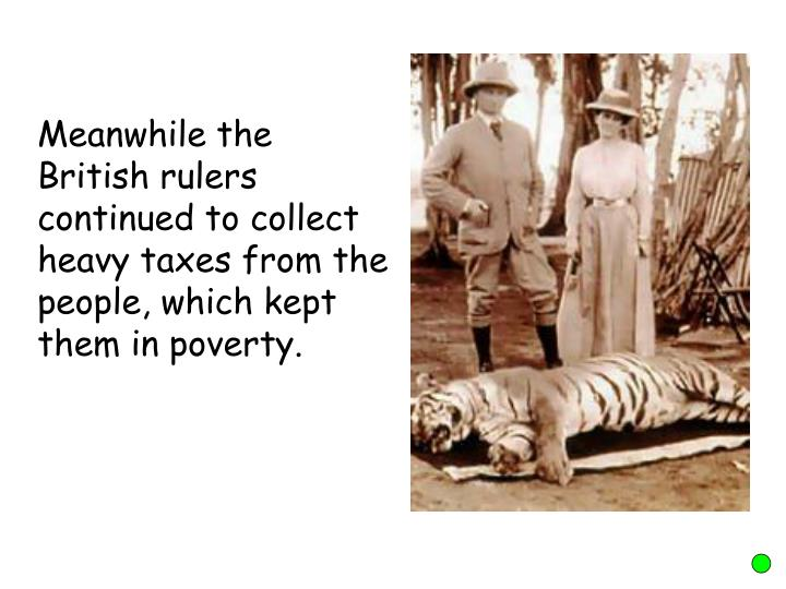 Meanwhile the British rulers continued to collect heavy taxes from the people, which kept them in poverty.