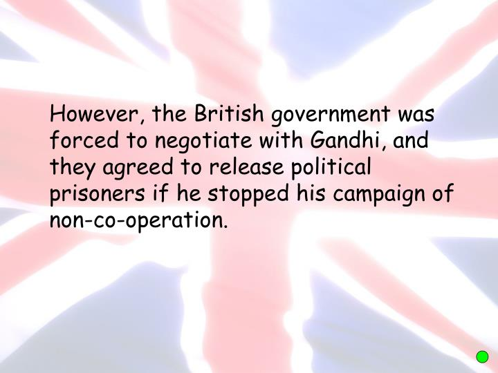 However, the British government was forced to negotiate with Gandhi, and they agreed to release political prisoners if he stopped his campaign of non-co-operation.
