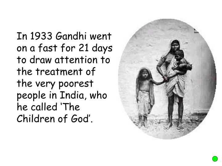 In 1933 Gandhi went on a fast for 21 days to draw attention to the treatment of the very poorest people in India, who he called