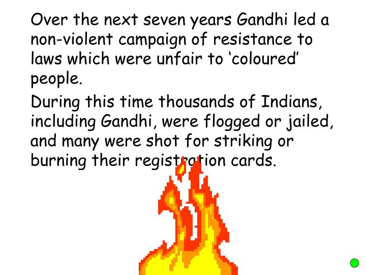 Over the next seven years Gandhi led a non-violent campaign of resistance to laws which were unfair to