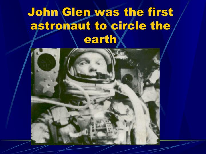 John Glen was the first astronaut to circle the earth