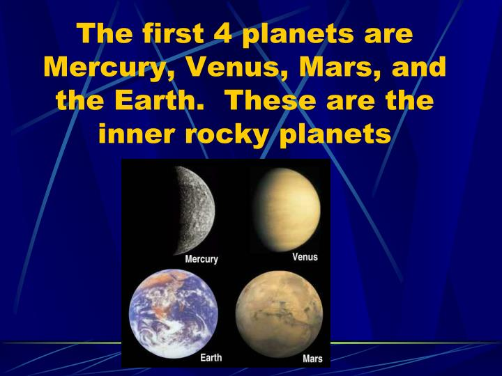 The first 4 planets are Mercury, Venus, Mars, and the Earth.  These are the inner rocky planets