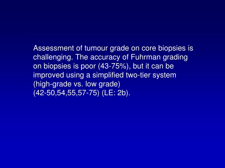 Assessment of tumour grade on core biopsies is challenging. The accuracy of Fuhrman grading on biopsies is poor (43-75%), but it can be improved using a simplified two-tier system (high-grade vs. low grade)