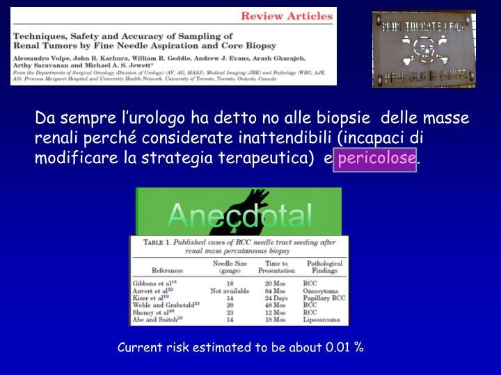 Da sempre l'urologo ha detto no alle biopsie  delle masse renali perché considerate inattendibili (incapaci di modificare la strategia terapeutica)  e pericolose.