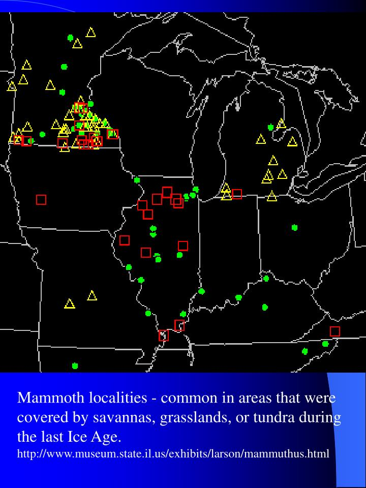 Mammoth localities - common in areas that were covered by savannas, grasslands, or tundra during the last Ice Age.