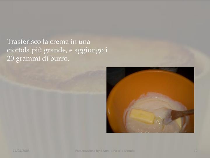 Trasferisco la crema in una ciottola più grande, e aggiungo i 20 grammi di burro.