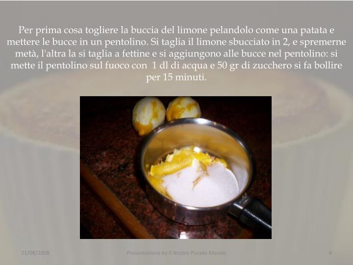 Per prima cosa togliere la buccia del limone pelandolo come una patata e mettere le bucce in un pentolino. Si taglia il limone sbucciato in 2, e spremerne metà, l'altra la si taglia a fettine e si aggiungono alle bucce nel pentolino: si mette il pentolino sul fuoco con  1 dl di acqua e 50 gr di zucchero si fa bollire per 15 minuti.