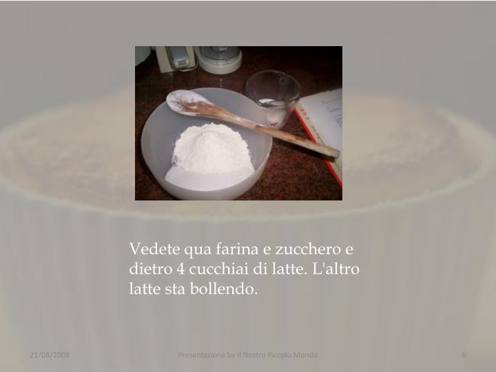 Vedete qua farina e zucchero e dietro 4 cucchiai di latte. L'altro latte sta bollendo.