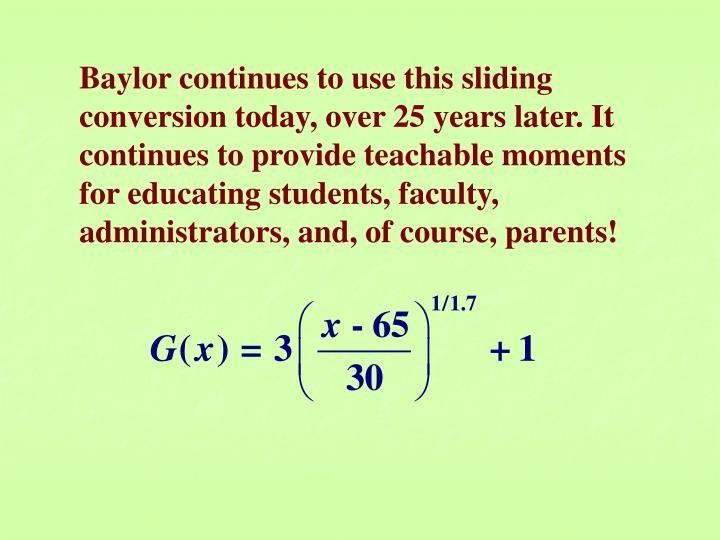 Baylor continues to use this sliding conversion today, over 25 years later. It continues to provide teachable moments for educating students, faculty, administrators, and, of course, parents!