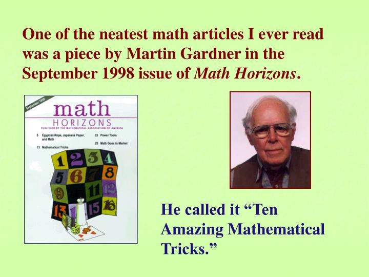 One of the neatest math articles I ever read was a piece by Martin Gardner in the September 1998 issue of