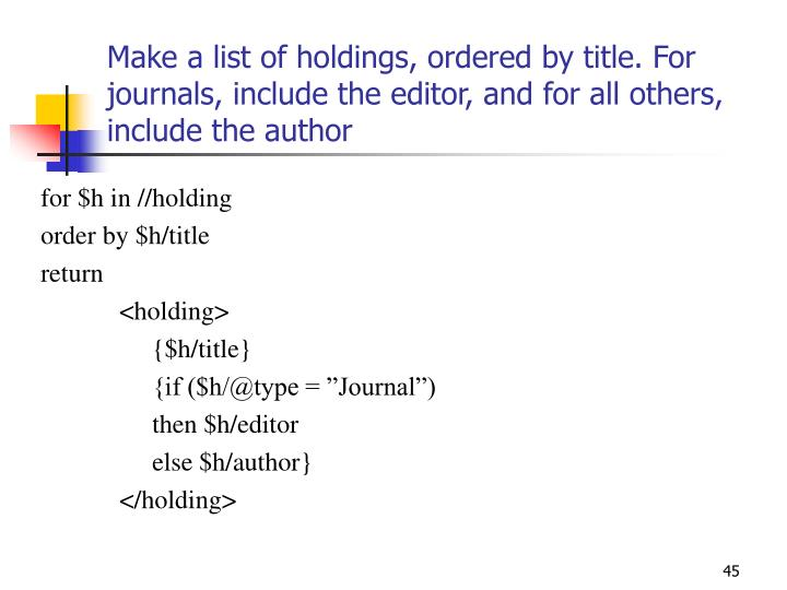 Make a list of holdings, ordered by title. For journals, include the editor, and for all others, include the author